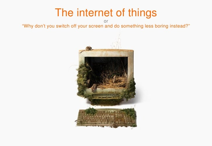 "The internet of things o r ""Why don't you switch off your screen and do something less boring instead?"""