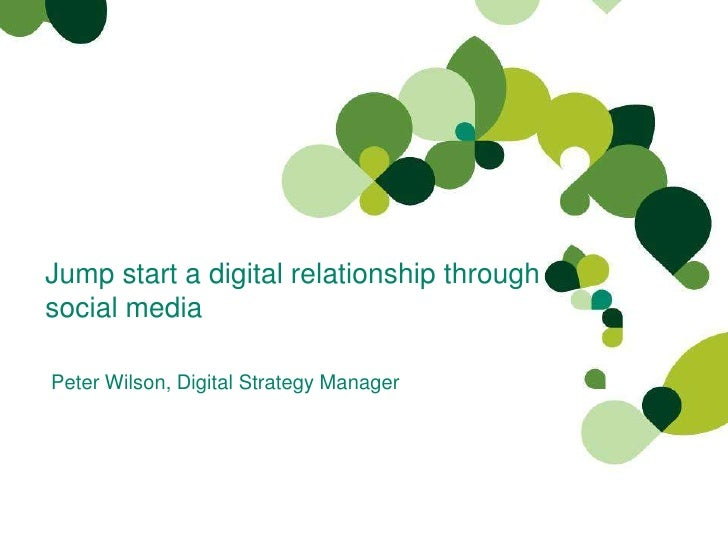 Jump start a digital relationship through social media<br />Peter Wilson, Digital Strategy Manager <br />