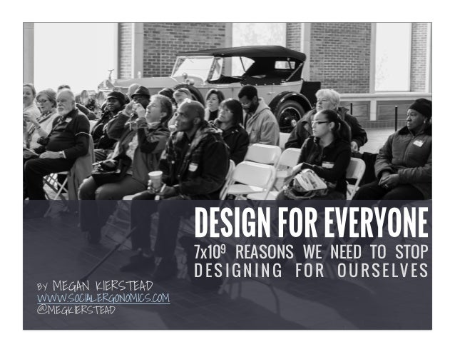 7x109 REASONS WE NEED TO STOP  DESIGNING FOR OURSELVES  BY MEGAN KIERSTEAD  WWW.SOCIALERGONOMICS.COM  @MEGKIERSTEAD