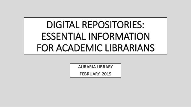 DIGITAL REPOSITORIES: ESSENTIAL INFORMATION FOR ACADEMIC LIBRARIANS AURARIA LIBRARY FEBRUARY, 2015