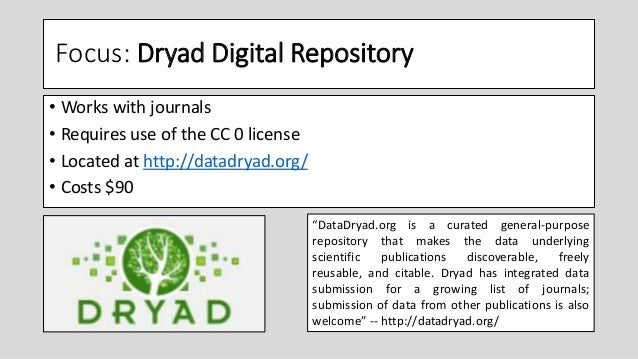 Focus: Dryad Digital Repository • Works with journals • Requires use of the CC 0 license • Located at http://datadryad.org...