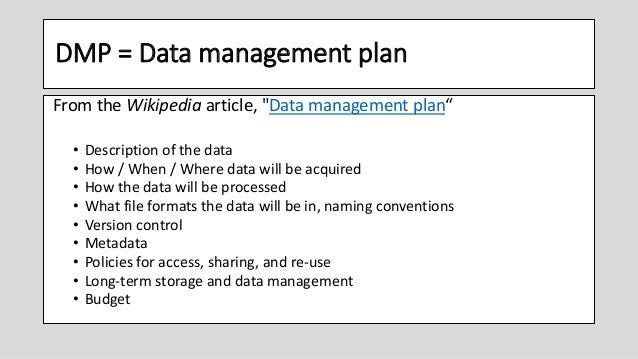 """DMP = Data management plan From the Wikipedia article, """"Data management plan"""" • Description of the data • How / When / Whe..."""