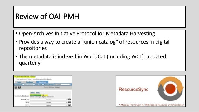 """Review of OAI-PMH • Open-Archives Initiative Protocol for Metadata Harvesting • Provides a way to create a """"union catalog""""..."""