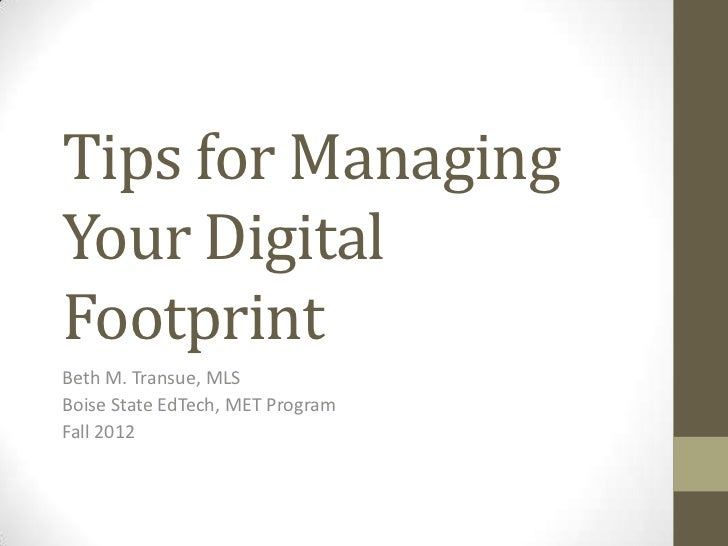 Tips for ManagingYour DigitalFootprintBeth M. Transue, MLSBoise State EdTech, MET ProgramFall 2012