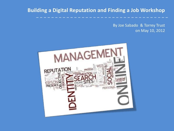 Building a Digital Reputation and Finding a Job Workshop                                  By Joe Sabado & Torrey Trust    ...