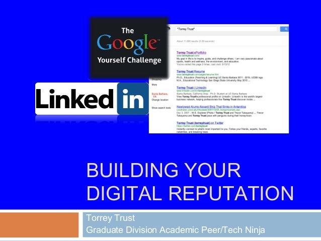 BUILDING YOUR DIGITAL REPUTATION Torrey Trust Graduate Division Academic Peer/Tech Ninja