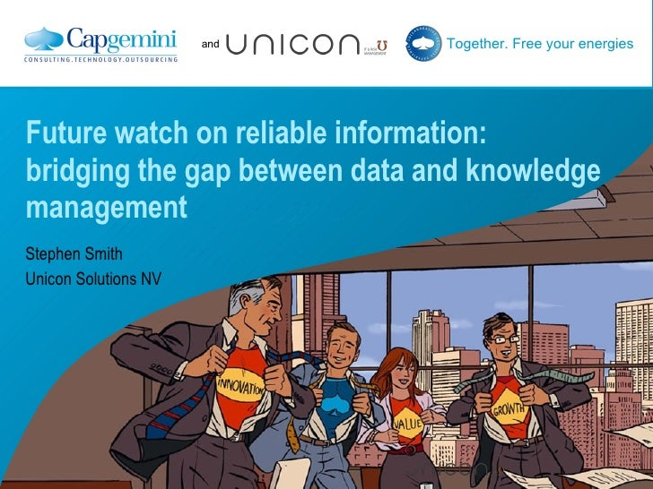 Future watch on reliable information: bridging the gap between data and knowledge management Stephen Smith  Unicon Solutio...