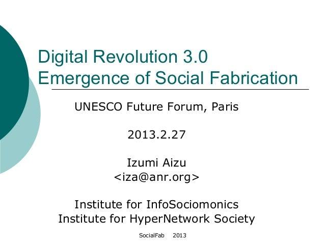 SocialFab   2013Digital Revolution 3.0Emergence of Social FabricationUNESCO Future Forum, Paris2013.2.27Izumi Aizu<iza@anr...