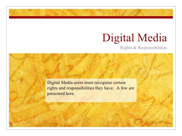Digital Media Rights & Responsibilities Digital Media users must recognize certain rights and responsibilities they have. ...