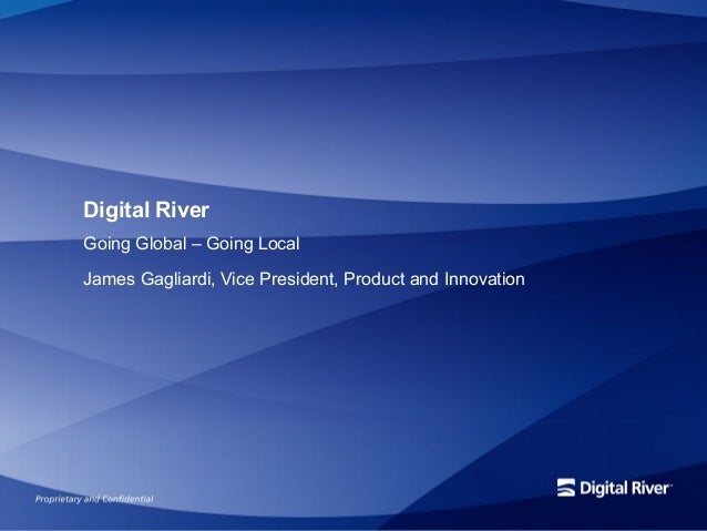 Digital RiverGoing Global – Going LocalJames Gagliardi, Vice President, Product and Innovation