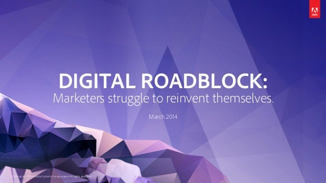 © Copyright 2014 Adobe Systems Incorporated. All rights reserved. DIGITAL ROADBLOCK: Marketers struggle to reinvent themse...