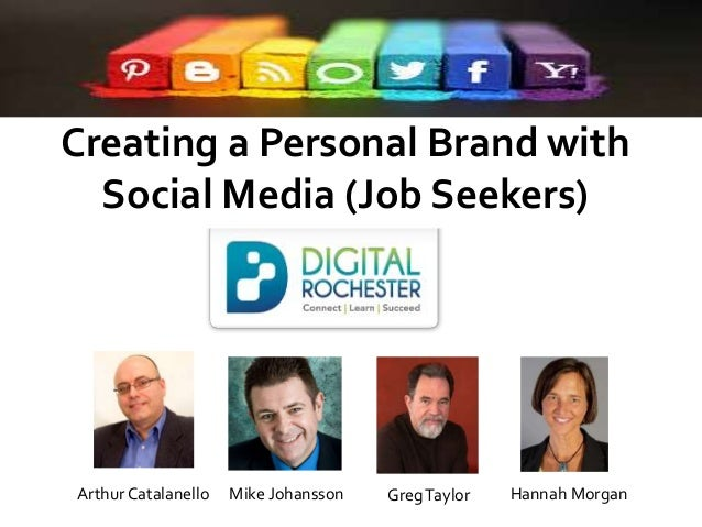 Creating a Personal Brand with Social Media (Job Seekers)  Arthur Catalanello  Mike Johansson  Greg Taylor  Hannah Morgan