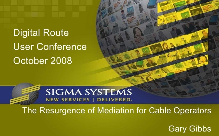 The Resurgence of Mediation for Cable Operators Gary Gibbs <ul><li>Digital Route </li></ul><ul><li>User Conference </li></...