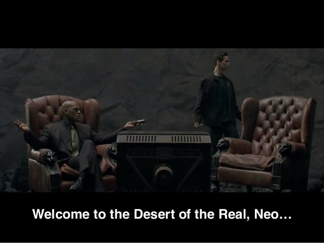 Welcome to the Desert of the Real, Neo…