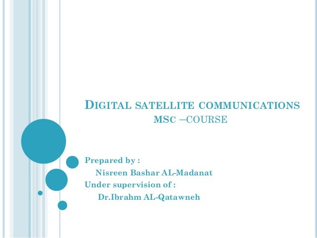 DIGITAL SATELLITE COMMUNICATIONS MSC –COURSE  Prepared by : Nisreen Bashar AL-Madanat Under supervision of : Dr.Ibrahm AL-...