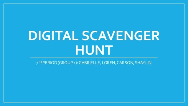 DIGITAL SCAVENGER HUNT 7TH PERIOD (GROUP 1): GABRIELLE, LOREN, CARSON, SHAYLIN