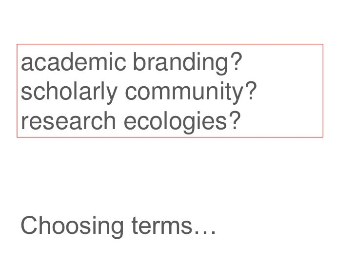 academic branding?scholarly community?research ecologies?Choosing terms…
