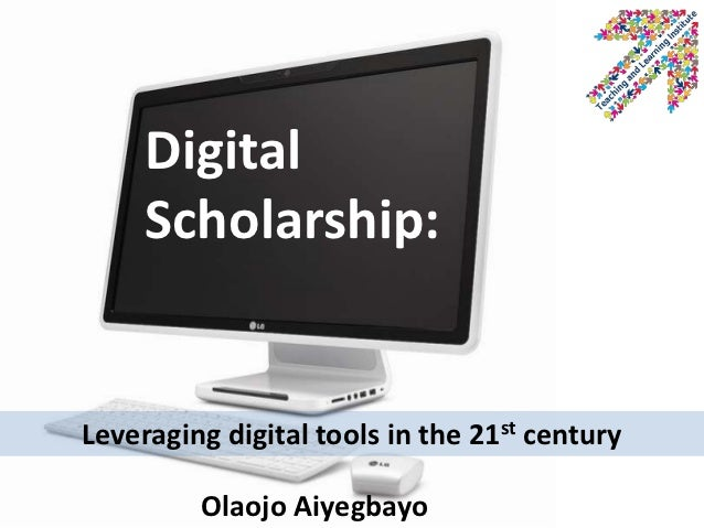 Digital     Scholarship:Leveraging digital tools in the 21st century         Olaojo Aiyegbayo