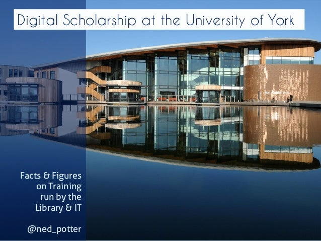 Digital Scholarship at the University of York  Facts & Figures on Training  run by the  Library & IT  @ned_potter