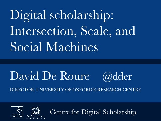 David De Roure  @dder   Digital scholarship: Intersection, Scale, and Social Machines DIRECTOR, UNIVERSITY OF OXFORD E-RES...