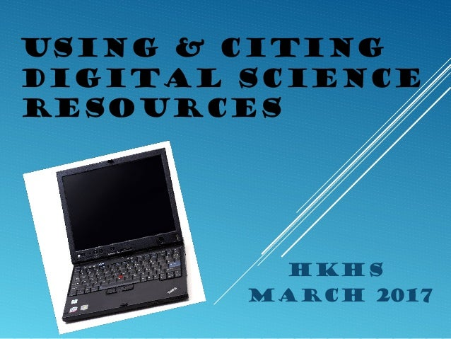 USING & CITING DIGITAL SCIENCE RESOURCES HKHS March 2017