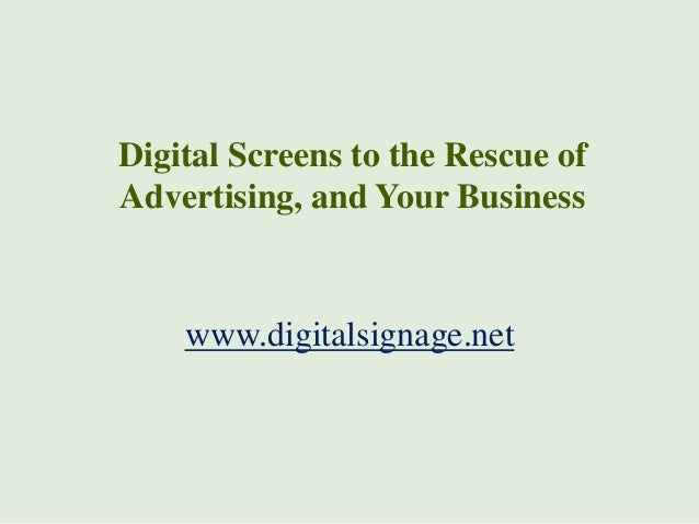 Digital Screens to the Rescue of Advertising, and Your Business  www.digitalsignage.net