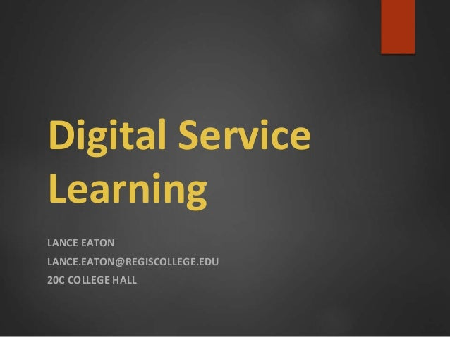 Digital Service Learning LANCE EATON LANCE.EATON@REGISCOLLEGE.EDU 20C COLLEGE HALL
