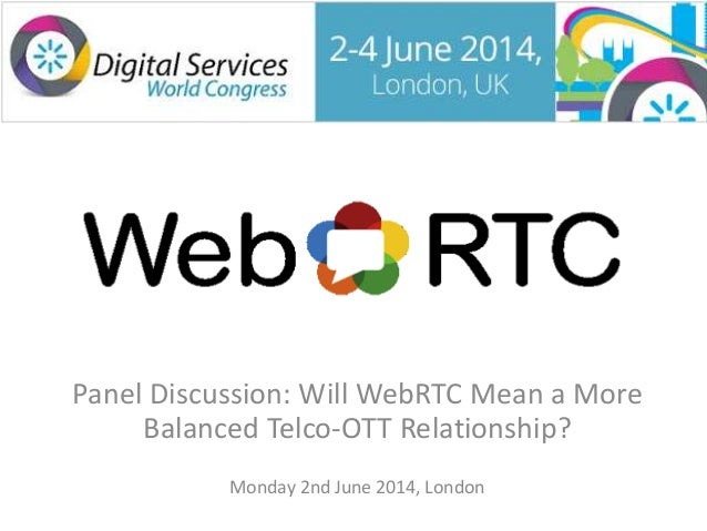 Panel Discussion: Will WebRTC Mean a More Balanced Telco-OTT Relationship? Monday 2nd June 2014, London