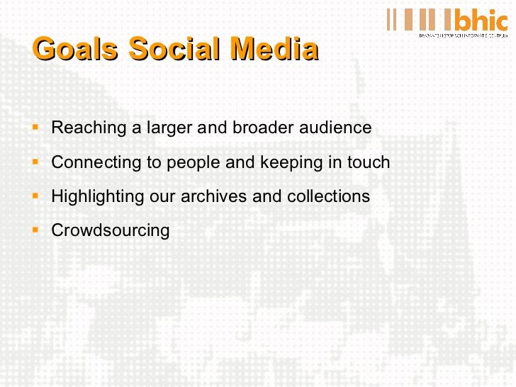 Goals Social Media <ul><li>Reaching a larger and broader audience </li></ul><ul><li>Connecting to people and keeping in to...