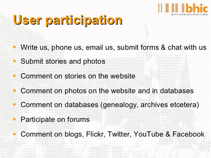 User participation <ul><li>Write us, phone us, email us, submit forms & chat with us </li></ul><ul><li>Submit stories and ...