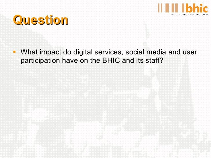 Question <ul><li>What impact do digital services, social media and user participation have on the BHIC and its staff? </li...