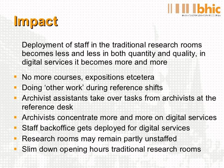 Impact <ul><li>Deployment of staff in the traditional research rooms becomes less and less in both quantity and quality, i...