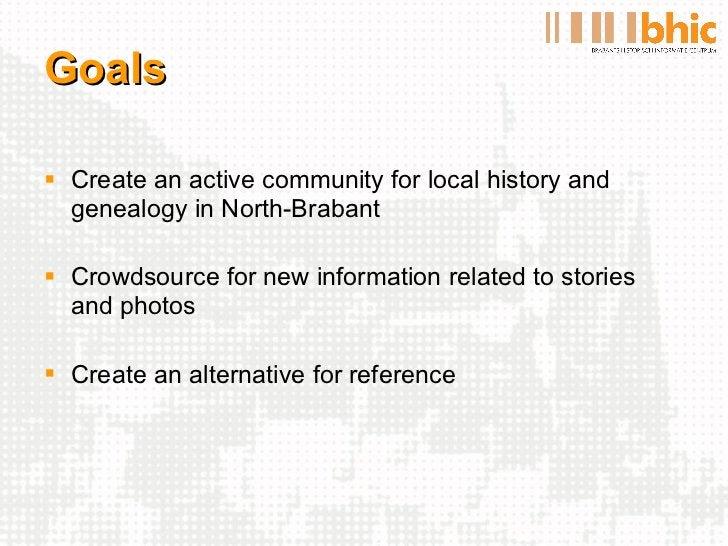 Goals <ul><li>Create an active community for local history and genealogy in North-Brabant </li></ul><ul><li>Crowdsource fo...