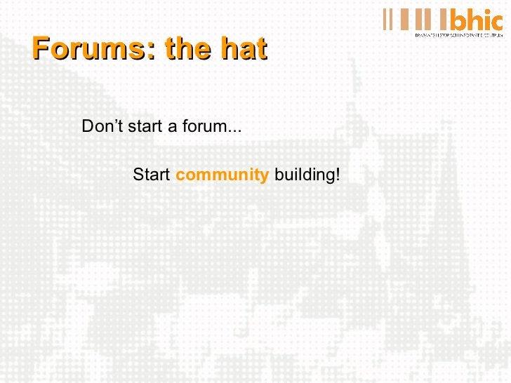 Forums: the hat <ul><li>Don't start a forum... </li></ul><ul><li>Start  community  building! </li></ul>