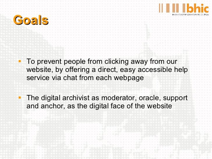 Goals <ul><li>To prevent people from clicking away from our website, by offering a direct, easy accessible help service vi...