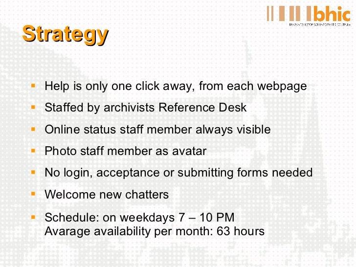 Strategy <ul><li>Help is only one click away, from each webpage </li></ul><ul><li>Staffed by archivists Reference Desk </l...