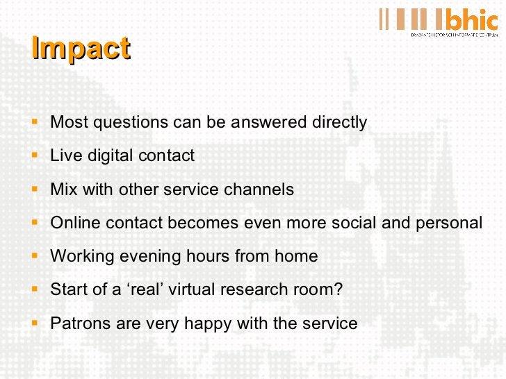 Impact <ul><li>Most questions can be answered directly </li></ul><ul><li>Live digital contact </li></ul><ul><li>Mix with o...