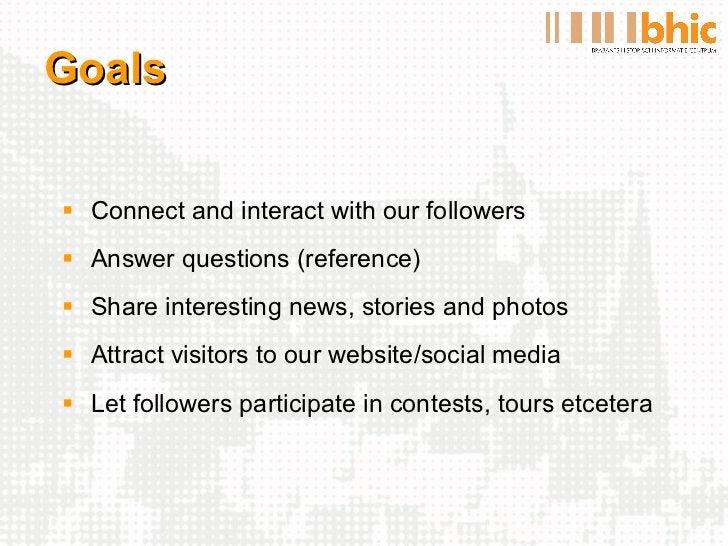 Goals <ul><li>Connect and interact with our followers </li></ul><ul><li>Answer questions (reference) </li></ul><ul><li>Sha...