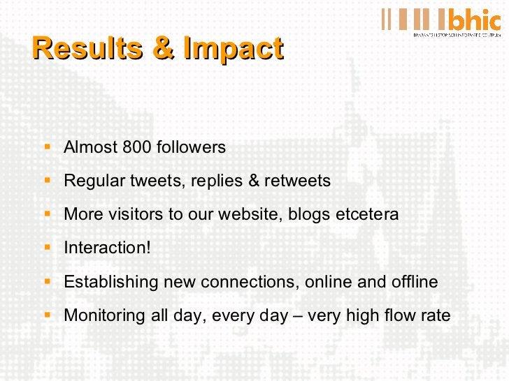 Results & Impact <ul><li>Almost 800 followers </li></ul><ul><li>Regular tweets, replies & retweets </li></ul><ul><li>More ...