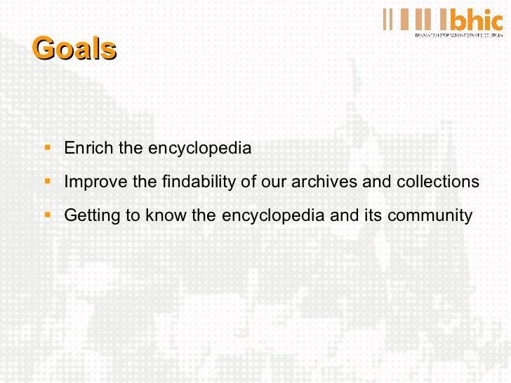 Goals <ul><li>Enrich the encyclopedia </li></ul><ul><li>Improve the findability of our archives and collections </li></ul>...