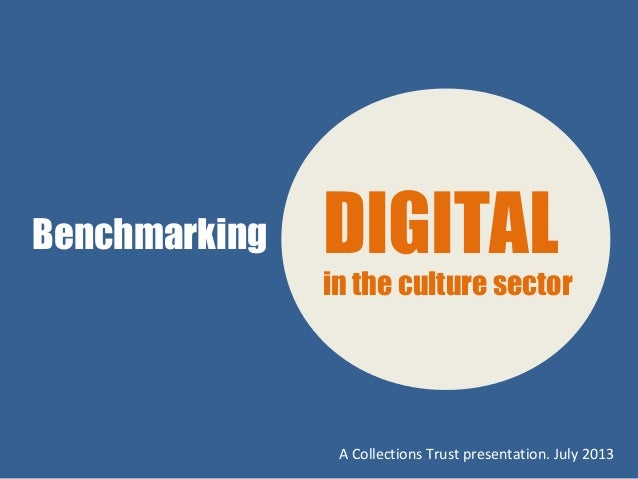 Benchmarking DIGITAL in the culture sector A Collections Trust presentation. July 2013