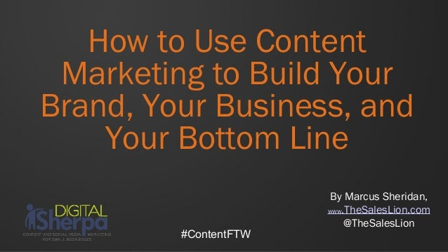 How to Use Content Marketing to Build YourBrand, Your Business, and    Your Bottom Line                        By Marcus S...