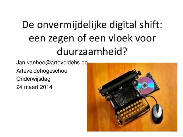 De onvermijdelijke digital shift: een zegen of een vloek voor duurzaamheid? Jan.vanhee@arteveldehs.be Arteveldehogeschool ...