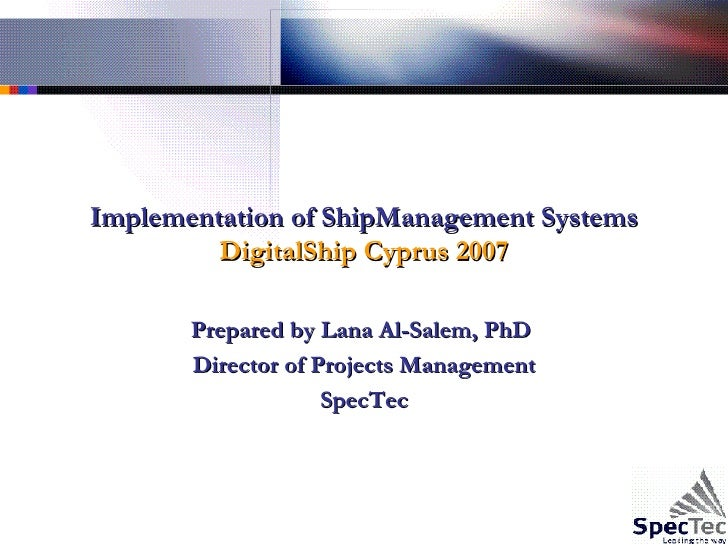 Implementation of ShipManagement Systems DigitalShip Cyprus 2007 Prepared by Lana Al-Salem, PhD  Director of Projects Mana...