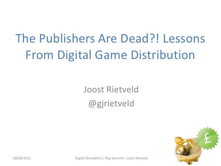 The Publishers Are Dead?! Lessons  From Digital Game Distribution                  Joost Rietveld                   @gjrie...
