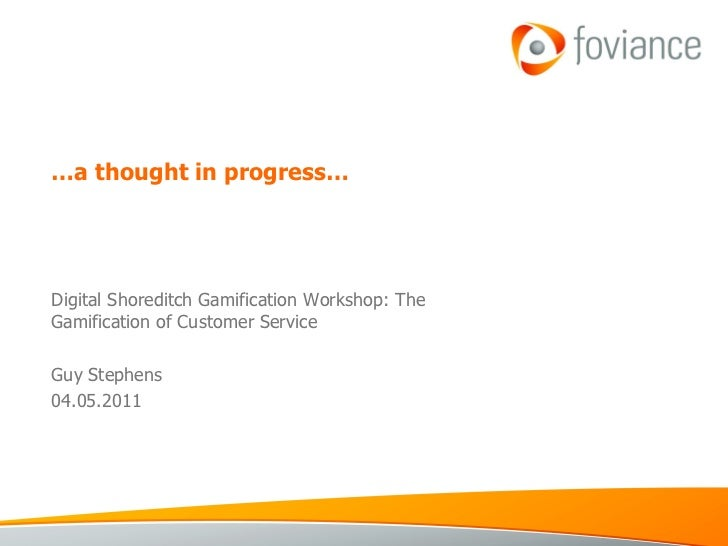 … a thought in progress… Digital Shoreditch Gamification Workshop: The Gamification of Customer Service Guy Stephens 04.05...