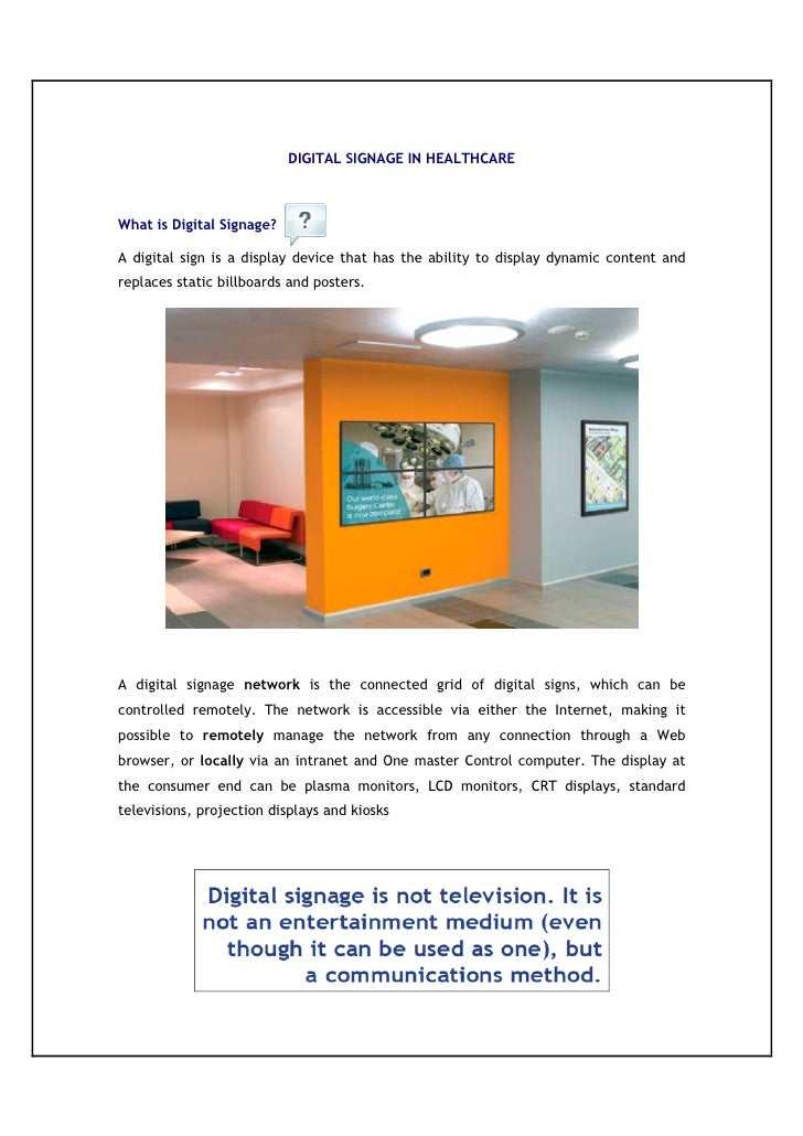 DIGITAL SIGNAGE IN HEALTHCARE    What is Digital Signage?  A digital sign is a display device that has the ability to disp...