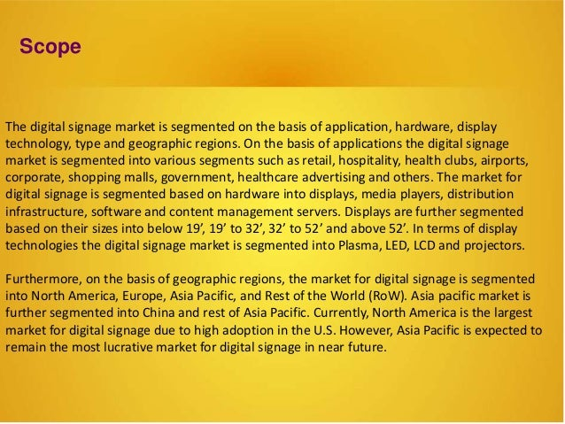 Scope The digital signage market is segmented on the basis of application, hardware, display technology, type and geograph...