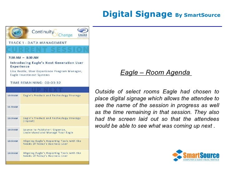 Digital Signage  By SmartSource Eagle – Room Agenda  Outside of select rooms Eagle had chosen to place digital signage whi...
