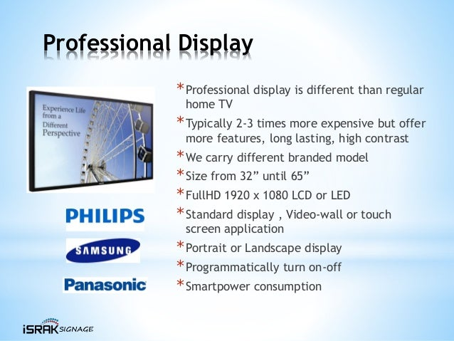 Professional Display *Professional display is different than regular home TV *Typically 2-3 times more expensive but offer...